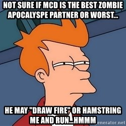 "Futurama Fry - Not sure if mcd IS THE BEST ZOMBIE APOCALYSPE PARTNER OR WORST...  he may ""draw fire"" or hamstring me and run...hmmm"