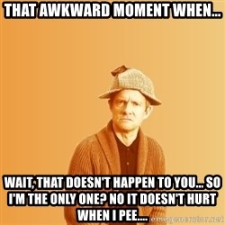 TIPICAL ABSURD - That awkward moment when... Wait, that doesn't happen to you... So I'm the only one? No it doesn't hurt when I pee....