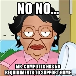 Consuela - no no... mr. computer has no requiriments to support game