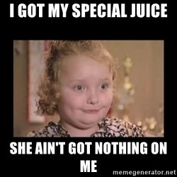 Honey BooBoo - I GOT MY SPECIAL JUICE  SHE AIN'T GOT NOTHING ON ME