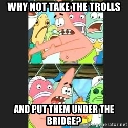 Pushing Patrick - why not take the trolls and put them under the bridge?