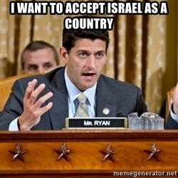 Paul Ryan Meme  - i want to accept israel as a country