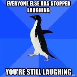 Socially Awkward Penguin - Everyone else has stopped laughing you're still laughing