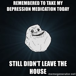 Forever Alone - remembered to take my depression medication today still didn't leave the house