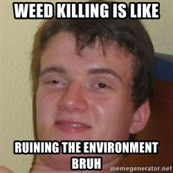 10guy - weed killing is like ruining the environment bruh
