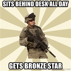 smartass soldier - sits behind desk all day gets bronze star