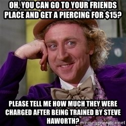 Willy Wonka - Oh, you can go to your friends place and get a piercing for $15? Please tell me how much they were charged after being trained by steve haworth?