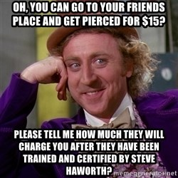 Willy Wonka - Oh, You can go to your friends place and get Pierced for $15? Please tell me how much they will charge you after they have been trained and certified by steve haworth?