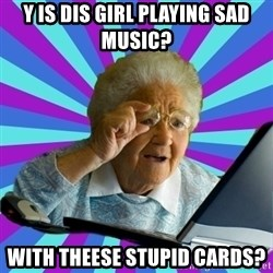 old lady - Y IS DIS GIRL PLAYING SAD MUSIC? WITH THEESE STUPID CARDS?