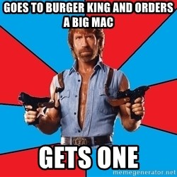 Chuck Norris  - Goes to burger king and orders a big mac gets one