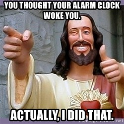 buddy jesus - You thought your alarm clock woke you. Actually, I did that.