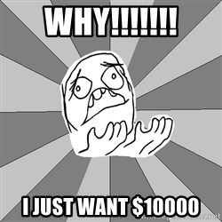 Whyyy??? - WHY!!!!!!! I JUST WANT $10000
