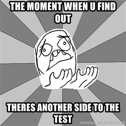 Whyyy??? - THE MOMENT WHEN U FIND OUT THERES ANOTHER SIDE TO THE TEST