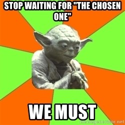 "Advicefull Yoda - stop waiting for ""the chosen one"" we must"