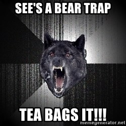 Insanity Wolf - see's a bear trap tea bags it!!!