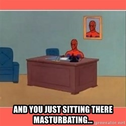Masturbating Spider-Man - And you just sitting there masturbating...