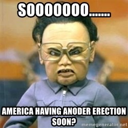 Kim Jong Il Team America - SOOOOOOO....... AMERICA HAVING ANOdER ERECTION SOON?