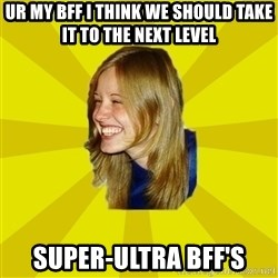 Trologirl - Ur my bff i think we should take it to the next level super-ultra bff's