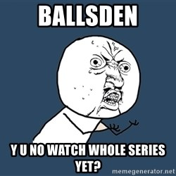 Y U No - ballsden y u no watch whole series yet?