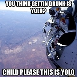 felix baumgartner - you think gettin drunk is yolo? child please this is yolo