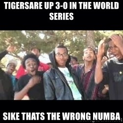 SIKED - TIGERSARE UP 3-0 IN THE WORLD SERIES sike thats the wrong numba