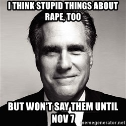 RomneyMakes.com - I think stupid things about rape, too but won't say them until Nov 7