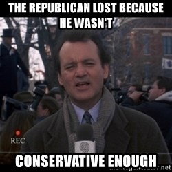 groundhog day - The Republican lost because he wasn't conservative enough