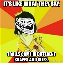 Typicalvip_troll - IT'S LIKE WHAT THEY SAY, TROLLS COME IN DIFFERENT SHAPES AND SIZES.