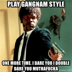 Jules Say What Again - play gangnam style one more time. i dare you i double dare you muthafucka