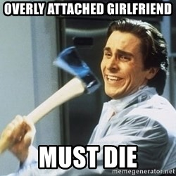 Patrick Bateman With Axe - overly attached girlfriend must die