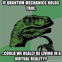 Philosoraptor - if quantum mechanics holds true, ...could we really be living in a virtual reality?