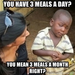 Skeptical african kid  - You have 3 meals a day? You mean 3 meals a month right?