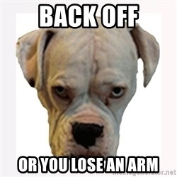 stahp guise - BACK OFF OR YOU LOSE AN ARM