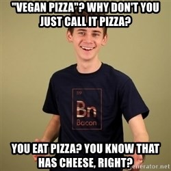 "carnist - ""vegan pizza""? why don't you just call it pizza? you eat pizza? you know that has cheese, right?"