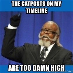 Too damn high - The Catposts on my Timeline are too damn high
