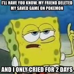 Tough Spongebob - I'll have you know, my friend deleted my saved game on pokemon and i only cried for 2 days