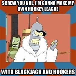 Blackjack and hookers bender - Screw you nhl, I'm gonna make my own hockey league with blackjack and hookers