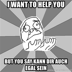 Whyyy??? - i want to help you but you say kann dir auch egal sein