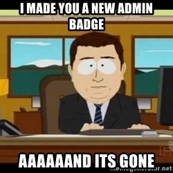 south park aand it's gone - I made you a new admin badge Aaaaaand its gone