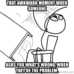 Desk Flip Rage Guy - That awkward moment when someone asks you what's wrong, when they're the problem.