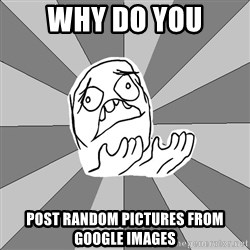 Whyyy??? - WHY DO YOU POST RANDOM PICTURES FROM GOOGLE IMAGES