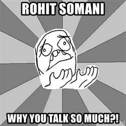 Whyyy??? - rohit somani why you talk so much?!