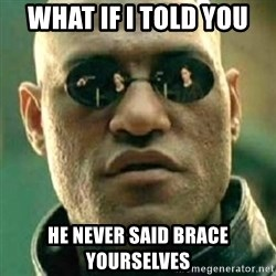 what if i told you matri - WHAT IF I TOLD YOU HE NEVER SAID BRACE YOURSELVES