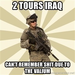 smartass soldier - 2 tours iraq can't remember shit due to the valium