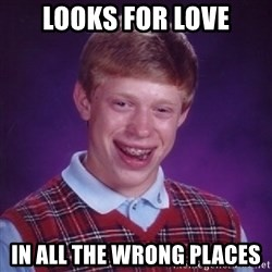 Bad Luck Brian - looks for love in all the wrong places
