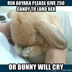 Bunny cry - Ren aoyaka please give 250 Candy to lord rex or bunny will cry