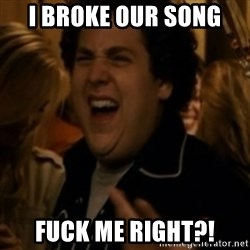 Jonah Hill - I Broke our song  fuck me right?!