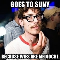 Super Smart Hipster - goes to suny because ivies are mediocre