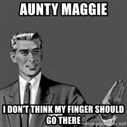 Correction Guy - AUNTY MAGGIE  I DON'T THINK MY FINGER SHOULD GO THERE