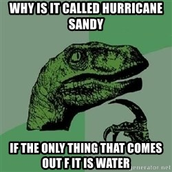 Philosoraptor - why is it called hurricane sandy if the only thing that comes out f it is water
